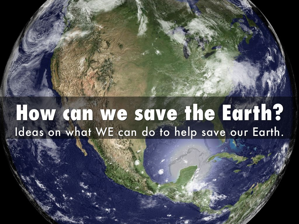 how to we save the earth We are not completely to blame we inherited a polluted earth, but we can do something to ensure that our children can grow up in a cleaner, safer planet than ourselves.