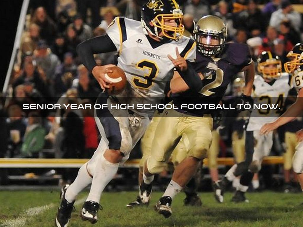 My Senior year of high school football to now.