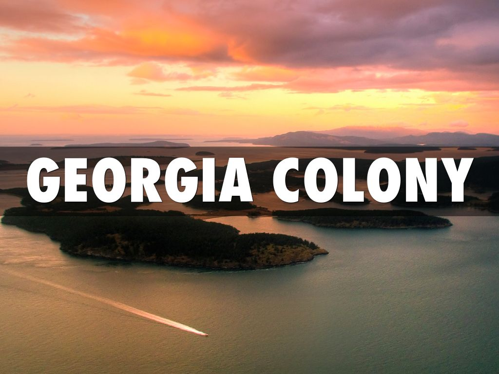 georgia colony The english colony of georgia was the product of specific goals first, england hoped to provide its most impoverished citizens opportunities for land and a new life.