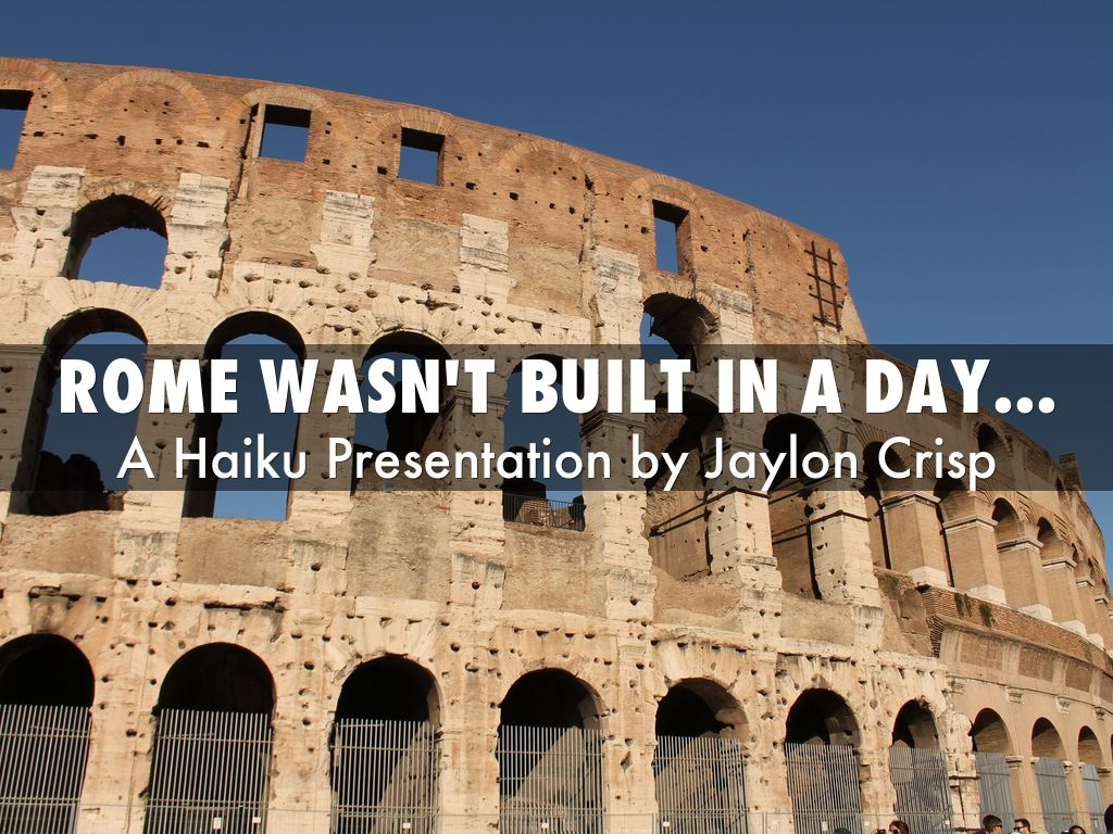 rome wasn t built in a day essay What stories do you know that are similar to the saying/story, rome wasn't built in one day update cancel ad by truthfinder  why wasn't rome built in a day.