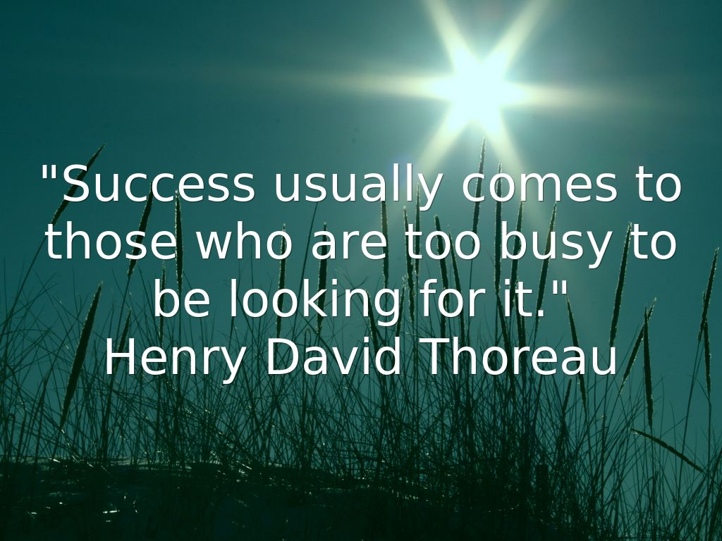 sucess comes to those who dares Access the best success quotes you'll find some lines on life, hard work, failure, obstacles, business, team work  success usually comes to those who are too busy to be looking for it henry david thoreau  more wisdom quotes the successful revolutionary is a statesman, the unsuccessful one a criminal erich fromm.