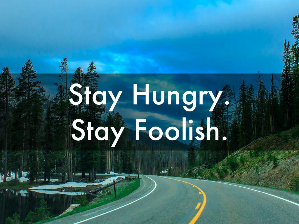 stay hungry stay foolish Stay foolish jobs closed with these simple directives, drawn from the back cover of the final edition of the whole earth catalog the words ran under the picture of a beckoning country road early.