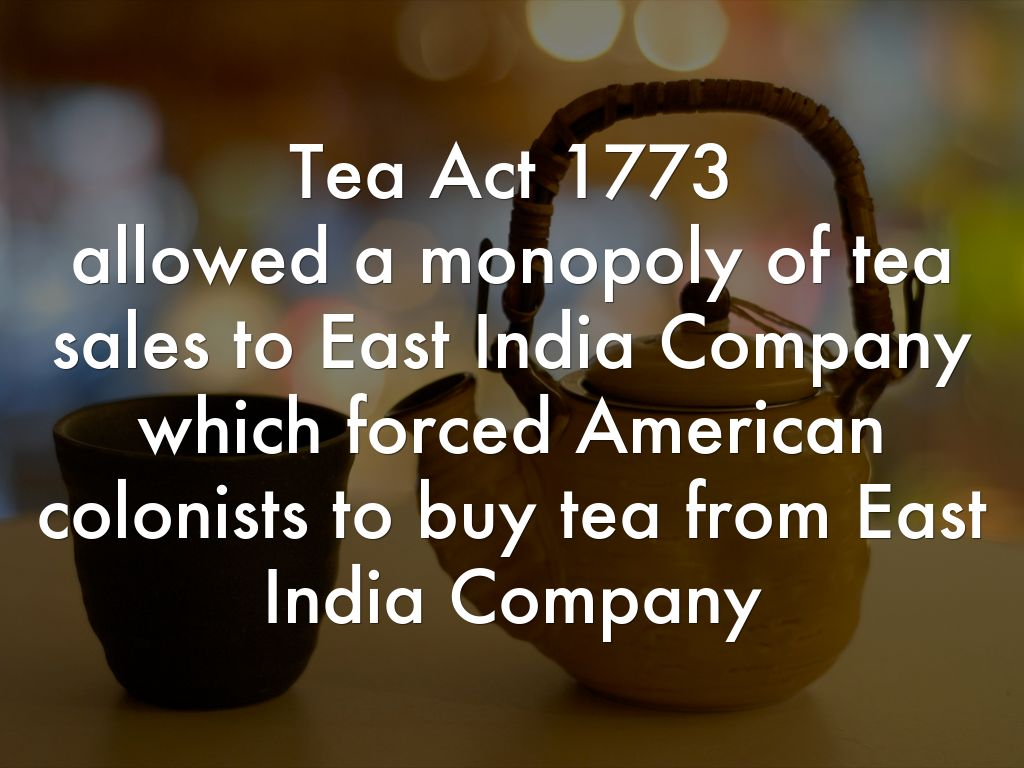 tea act The purpose of the british tea act of 1773 was to provide economic support to the failing east india company by allowing it to sell its overstocked tea directly to american colonists.