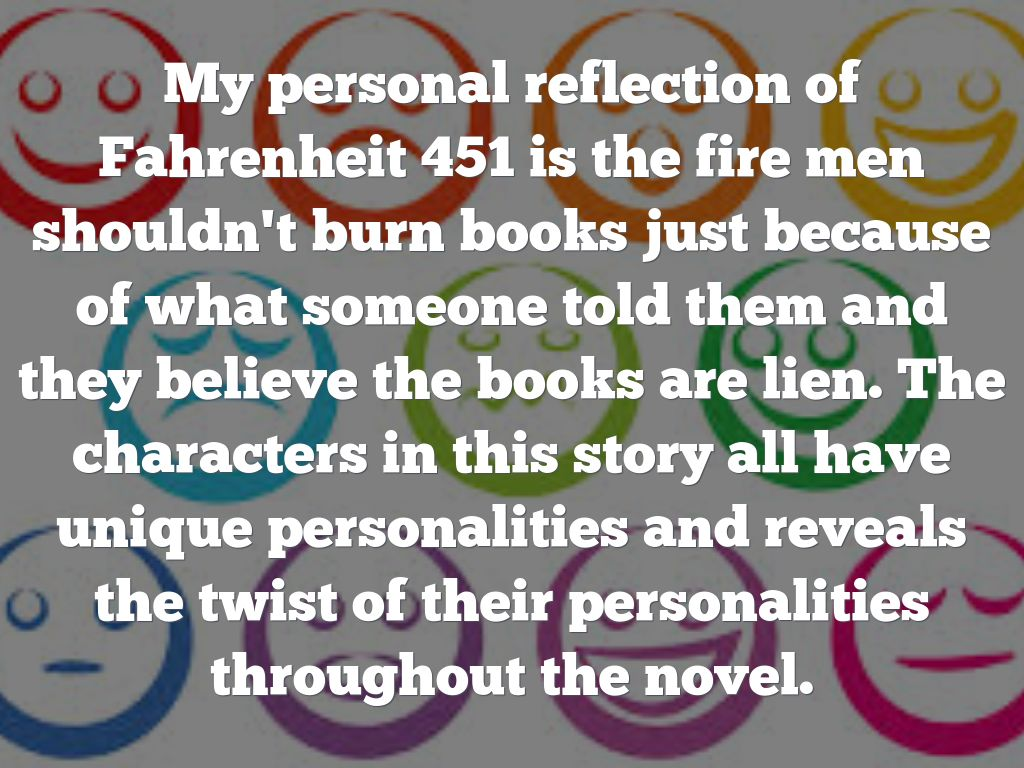 fahrenheit 451 reflection Fahrenheit 451 showed me how history can repeat itself and how a society can become so controlled without people even noticing it at first i was amazed by how a.