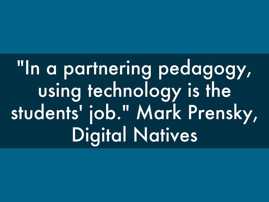 """In a partnering pedagogy, using technology is the students' job."" Mark Prensky, Digital Natives"
