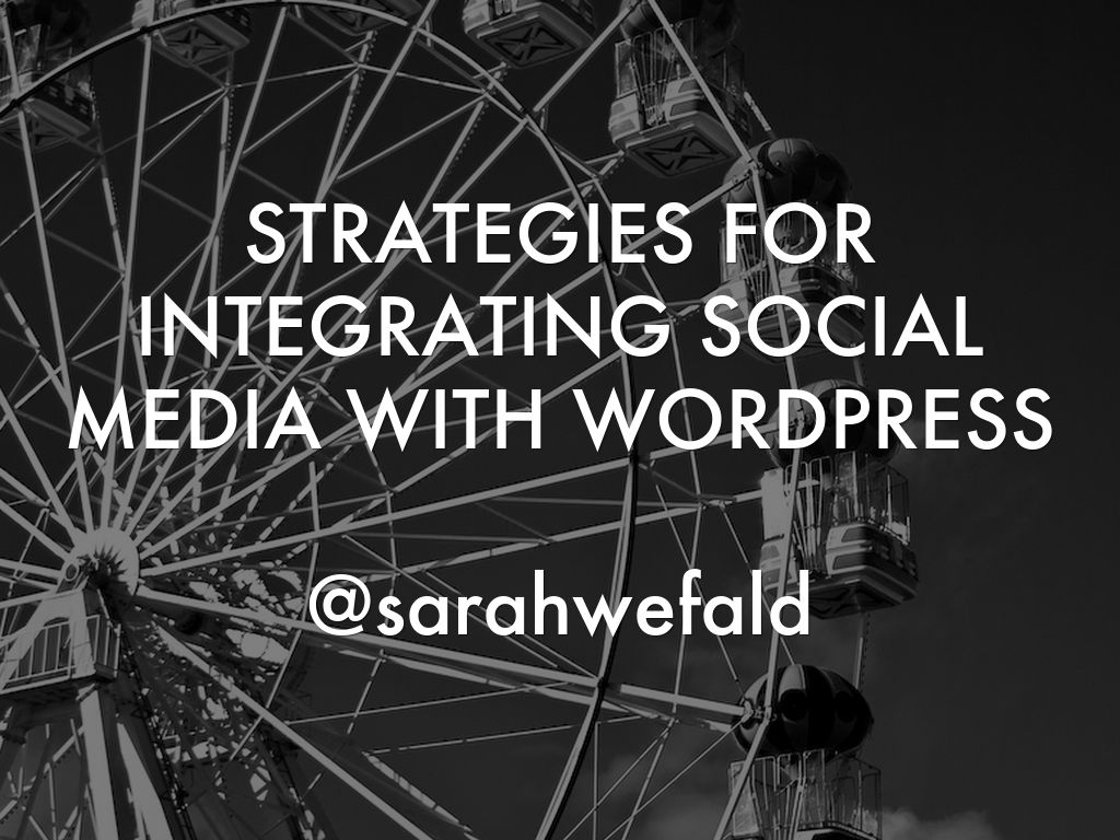 STRATEGIES FOR INTEGRATING SOCIAL MEDIA WITH WORDPRESS  @sarahwefald