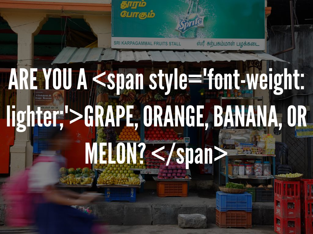 "ARE YOU A <span style=""font-weight: lighter;"">GRAPE, ORANGE, BANANA, OR MELON? </span>"