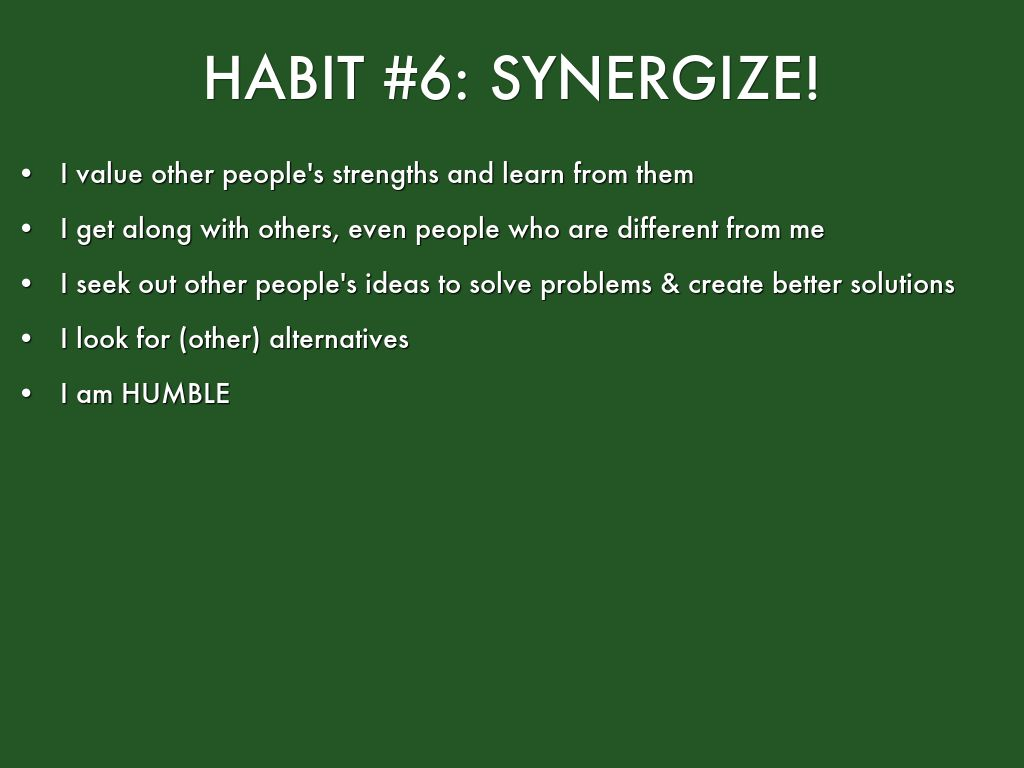 habit 6 synergize The 7 habits of highly effective people by: stephen covey to put it simply, synergy means two heads are better than one synergize is the habit of creative cooperation.