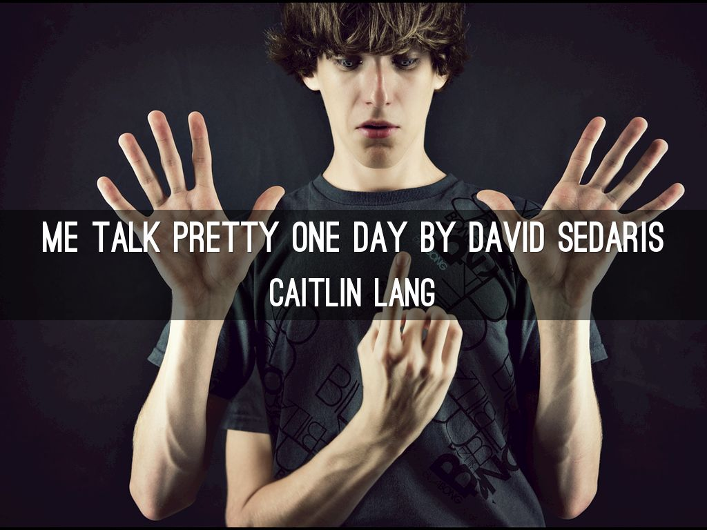 me talk pretty As me talk pretty one day attests, these days david sedaris glitters as one of the wittiest writers around, an.