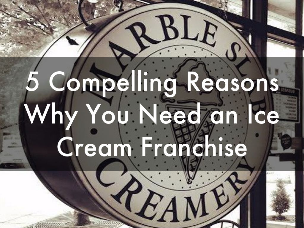5 Compelling Reasons Why You Need an Ice Cream Franchise