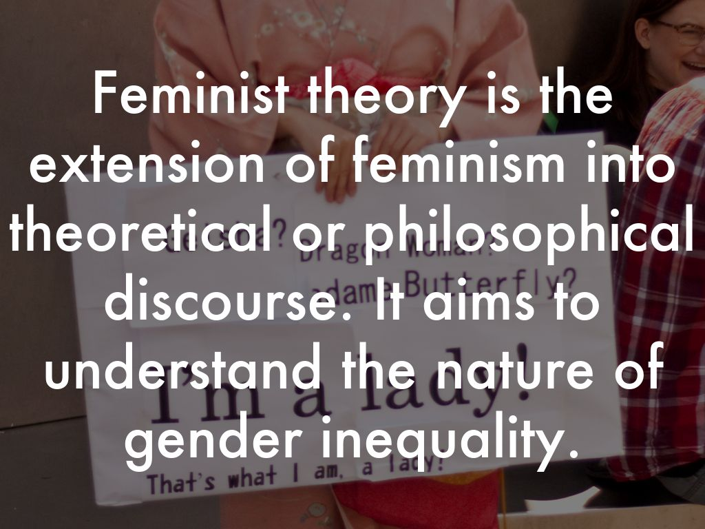 feminist theories It has been one of the most influential and debated theories to emerge from second-wave feminist thinking feminist standpoint feminist standpoint theories.