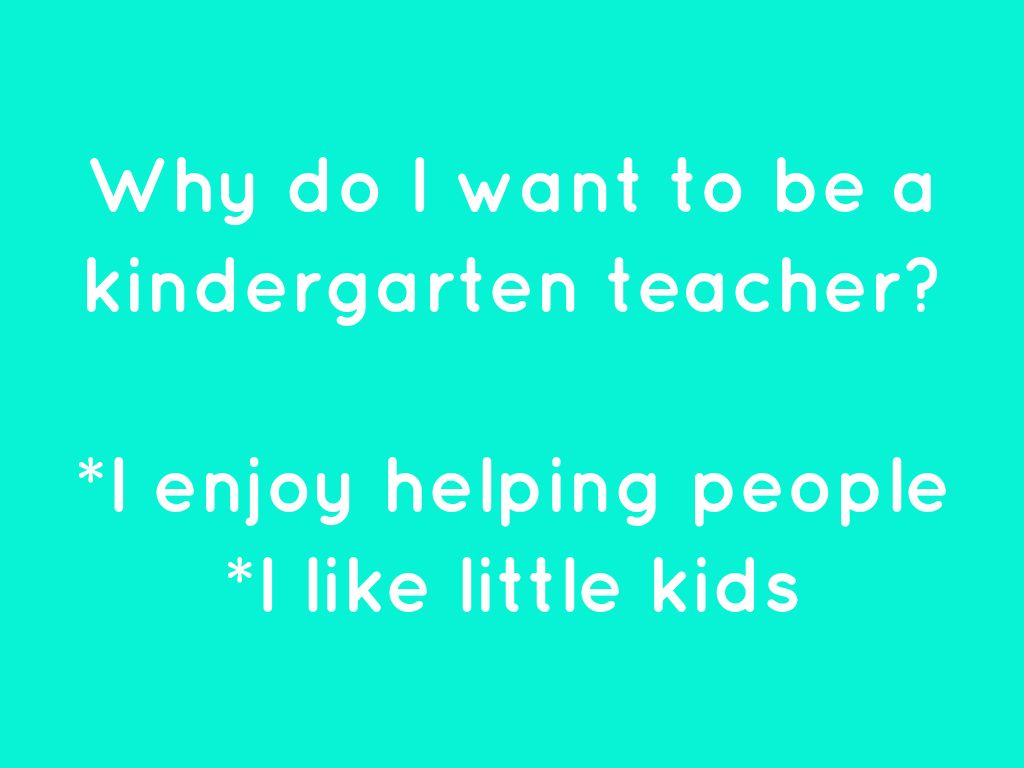 why i want to be a kindergarten teacher essay I volunteered last year in my daughter's kindergarten class for a few hours a week to be generous to the community reflection paper on becoming a teacher.