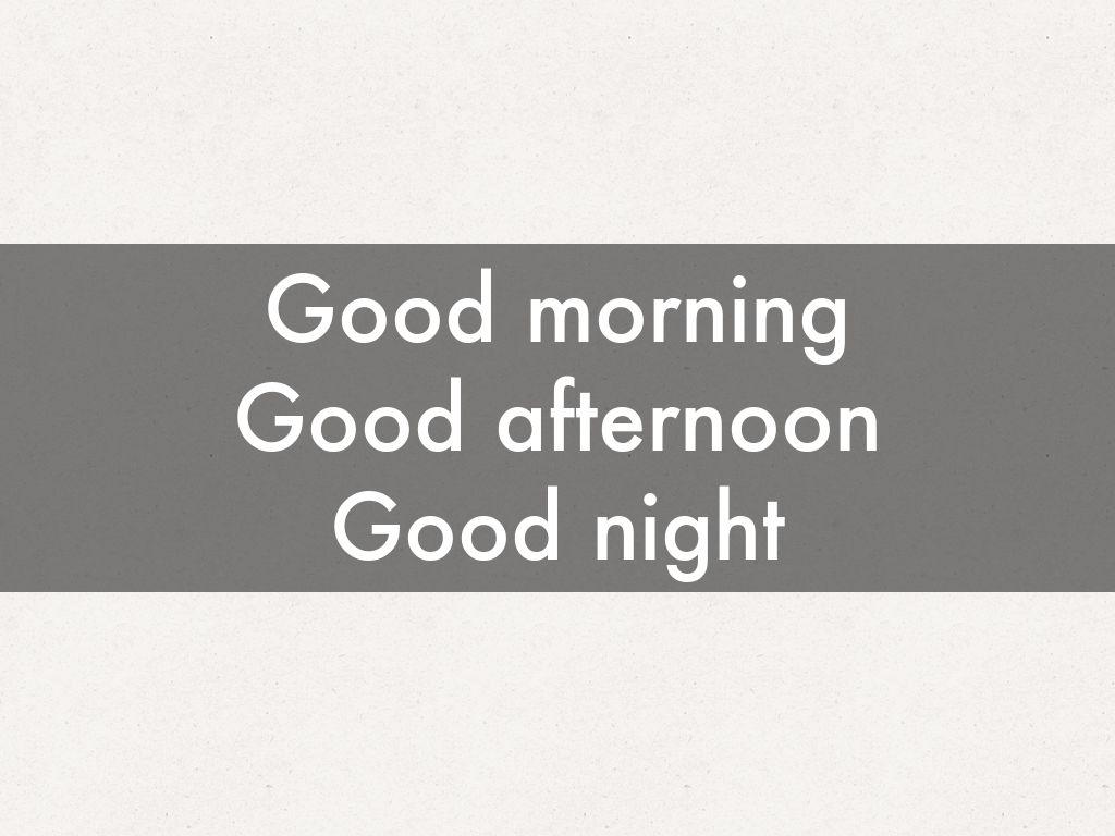 Good morning Good afternoon Good night