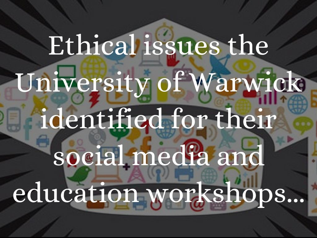 Ethical issues the University of Warwick identified for their social media and education workshops...