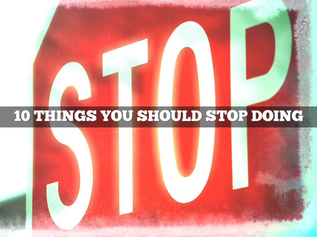 10 Things You Should Just Stop Doing