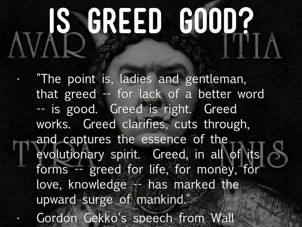greed is good do you agree Is greed ever good you seem to have a more benevolent view of human nature than do i but you seem to agree that we are selfish creatures.