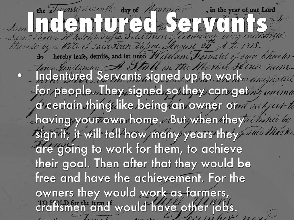 indentured servintude Indentured servitude continued through the seventeenth and eighteenth  in early 1623, the indentured servant richard frethorne came to the colony of.