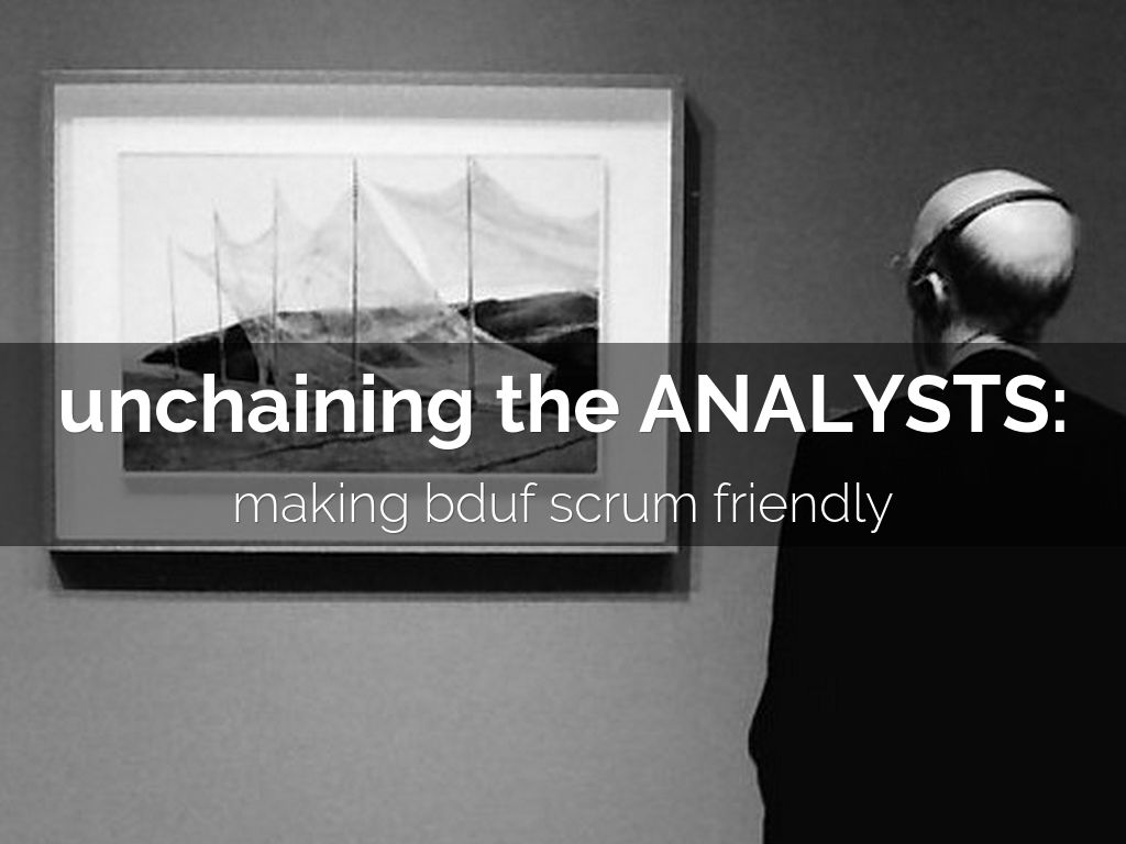 Unchaining The Analysts: Making BDUF Agile Friendly