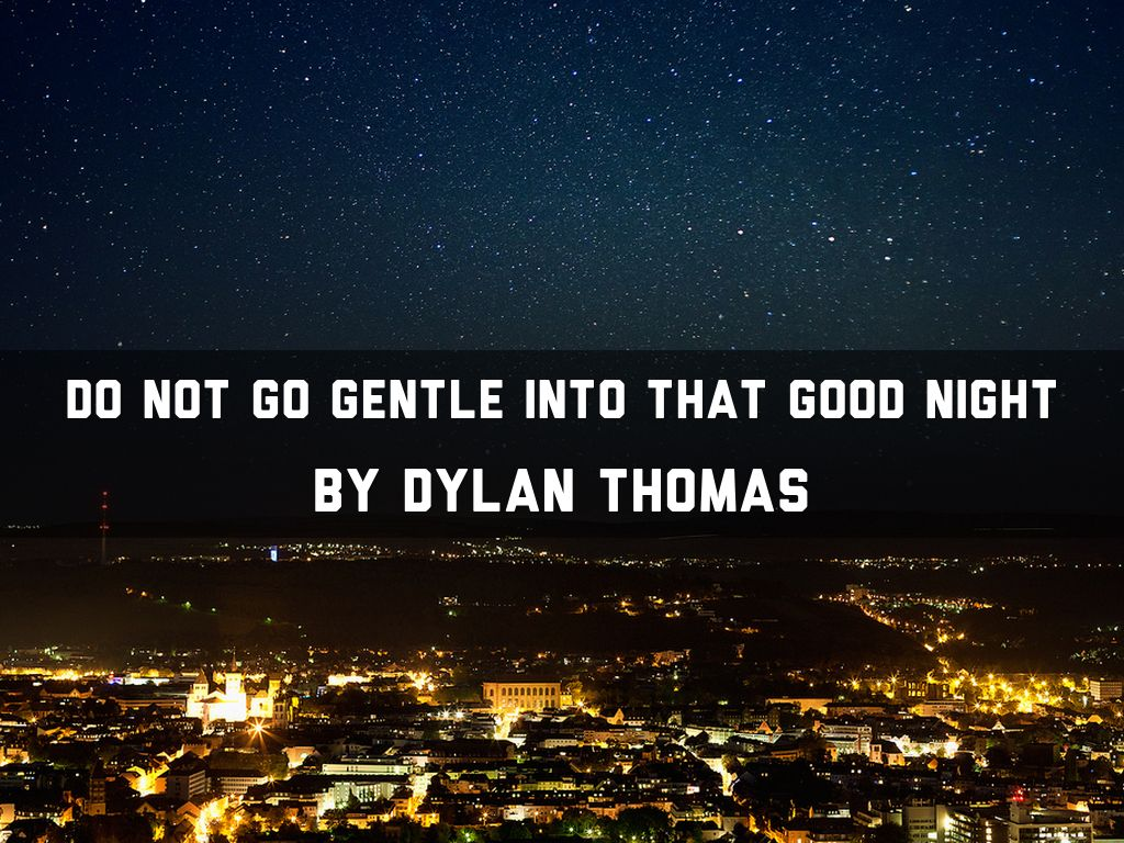 dylan thomas do not go gentle Literary analysis for the phrase do not go gentle into that good night from thomas dylan's poem with meaning, origin, usage explained as well as the source text.