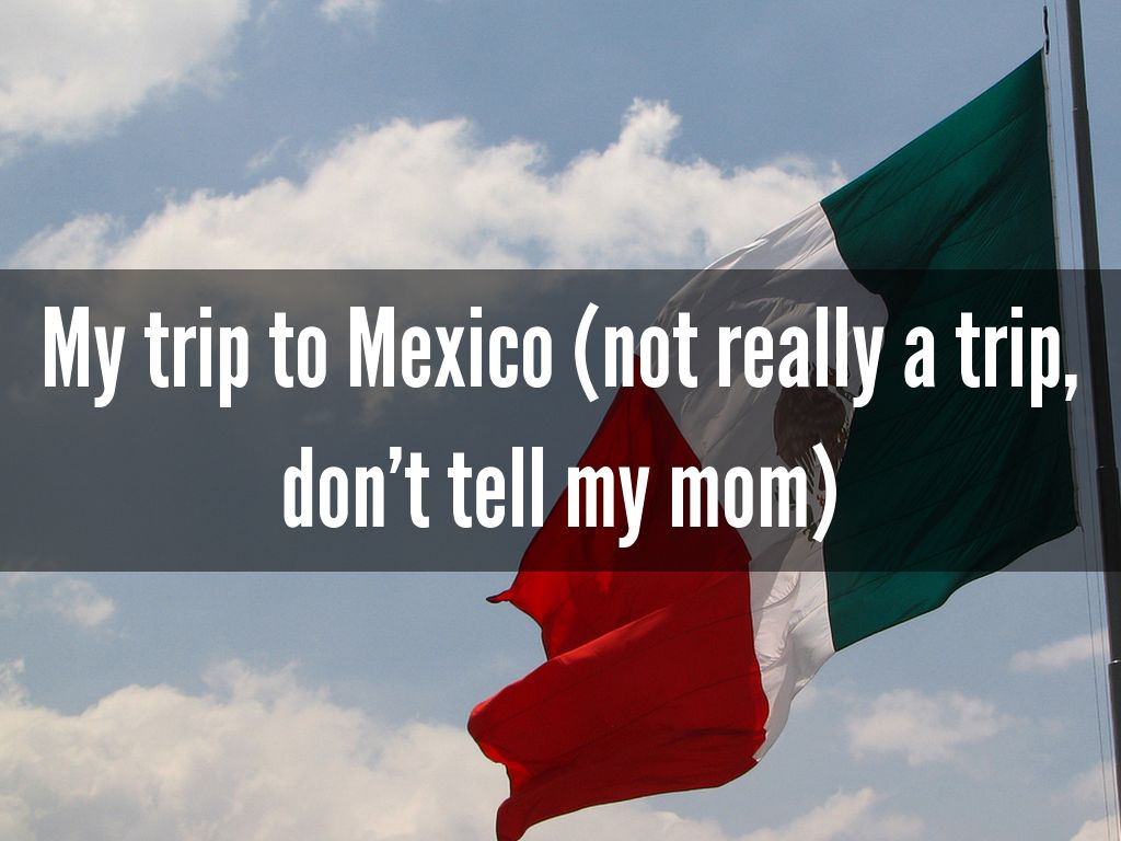 My trip to Mexico (not really a trip, don't tell my mom)