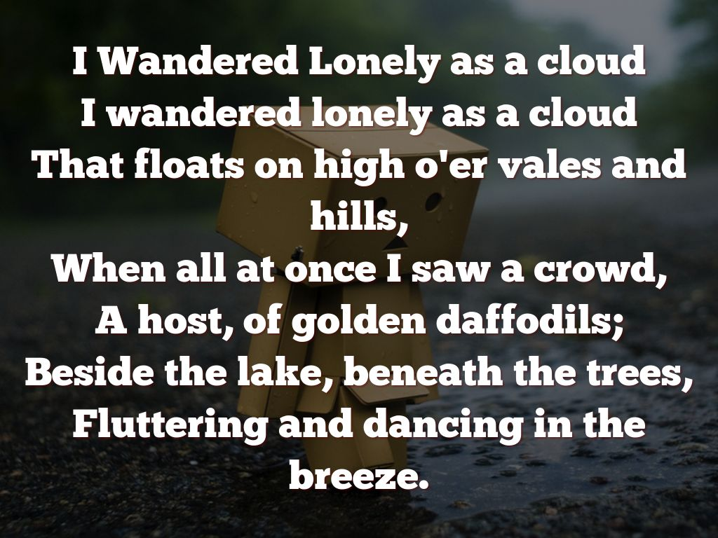 explication of i wandered lonely as Essay on an analysis of i wandered lonely as a cloud 641 words | 3 pages i wandered lonely as a cloud by william wordsworth i wandered lonely as a cloud that floats on high o'er vales and hills, when all at once i saw a crowd, a host, of golden daffodils beside the lake, beneath the trees, fluttering and dancing in the breeze.
