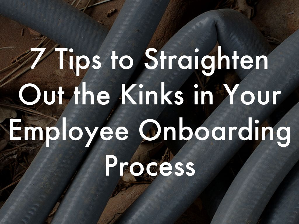7 Tips to Straighten Out the Kinks in Your Employee Onboarding Process