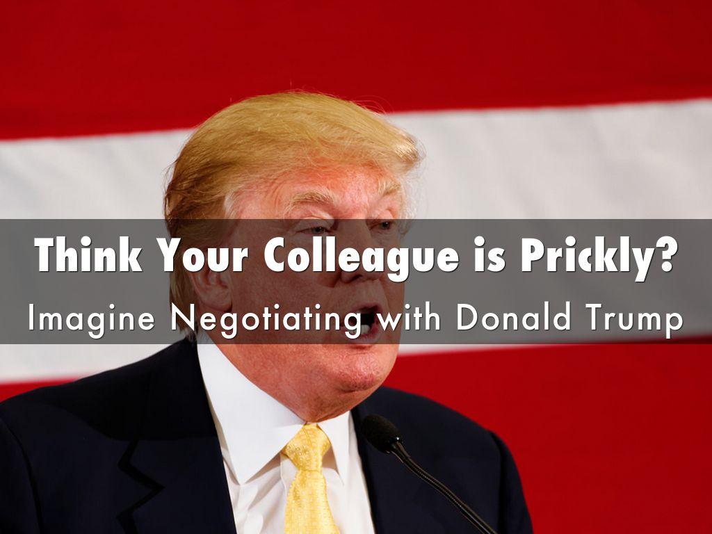 Think Your Colleagueis Prickly? Imagine Negotiating with Donald Trump