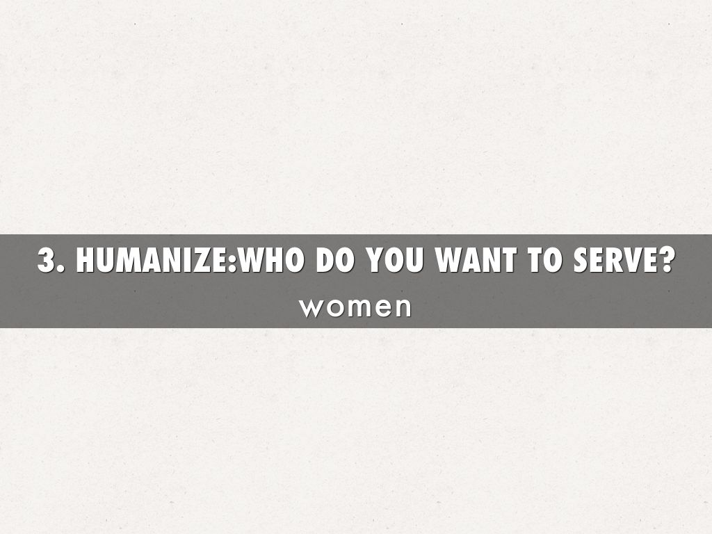 3. HUMANIZE:WHO DO YOU WANT TO SERVE?