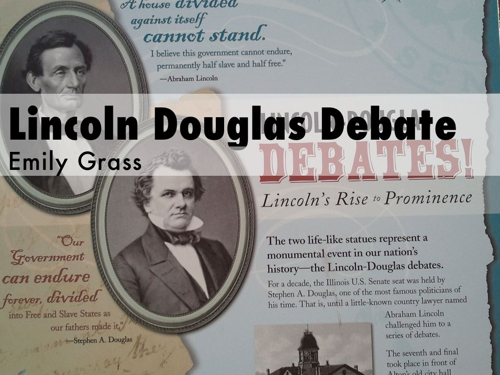 lincoln douglas outline Online essay lincoln douglas debates  i shall have my hands full, douglas said after learning that lincoln had been nominated to face him he discovered how full only after returning to illinois and finding that lincoln planned to follow him around the state lincoln was even suggesting as many as 50 debates annoyed but not intimidated, douglas agreed to what he called seven joint discussions.