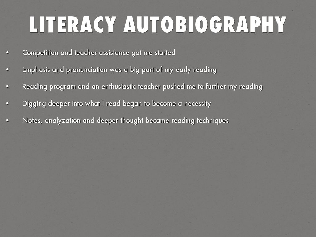 literary autobiography A literacy autobiography is an account of significant factors and events that have contributed to your development as a reader or writer the role language plays in your life is the product of numerous experiences that have shaped the way you think, write and read writing a literacy autobiography is your chance to tell a compelling story of how.