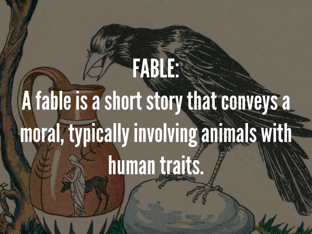 FABLE: A fable is a short story that conveys a moral, typically involving animals with human traits.