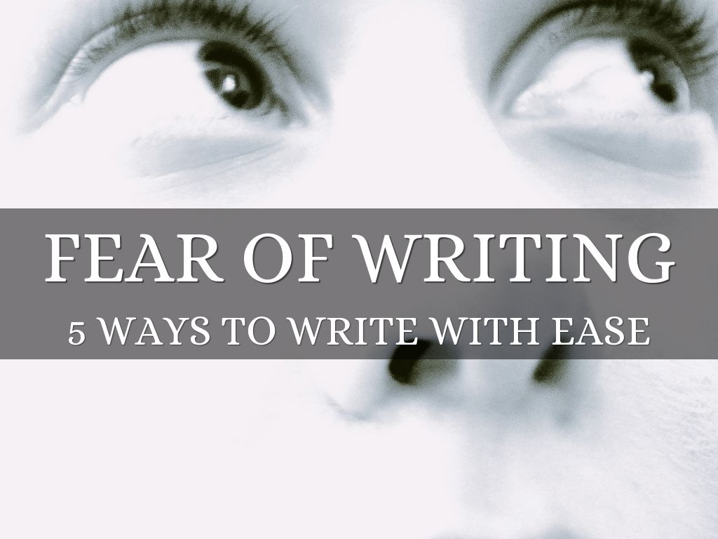 Fear of Writing: 5 Ways to Write With Ease