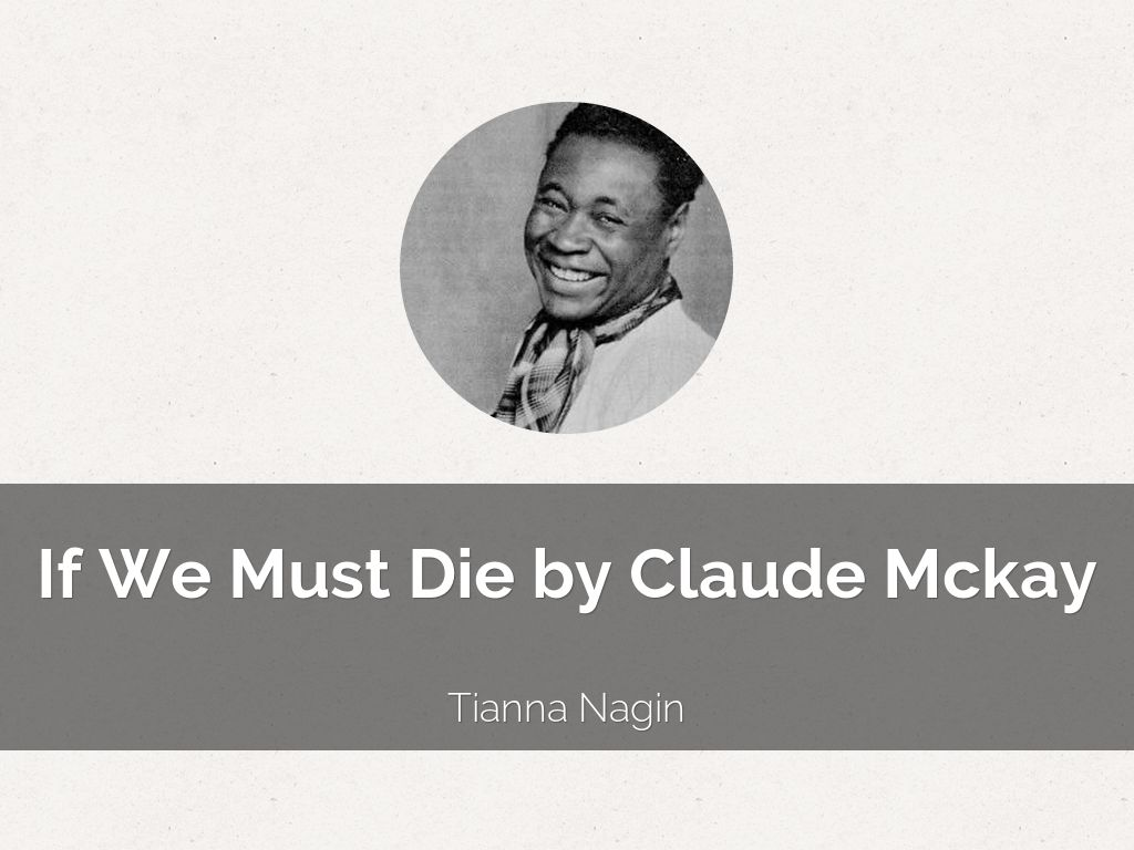 claude mckay if we must die If we must die in 1919 and published it in 1922 people saw it as the first african american resistance made in literature, despite mckay's claim that it is not meant for any specific race.