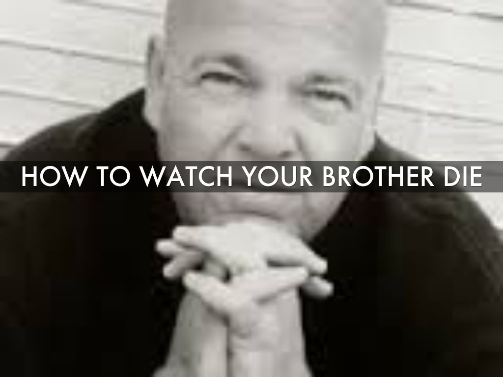 How to watch your brother die