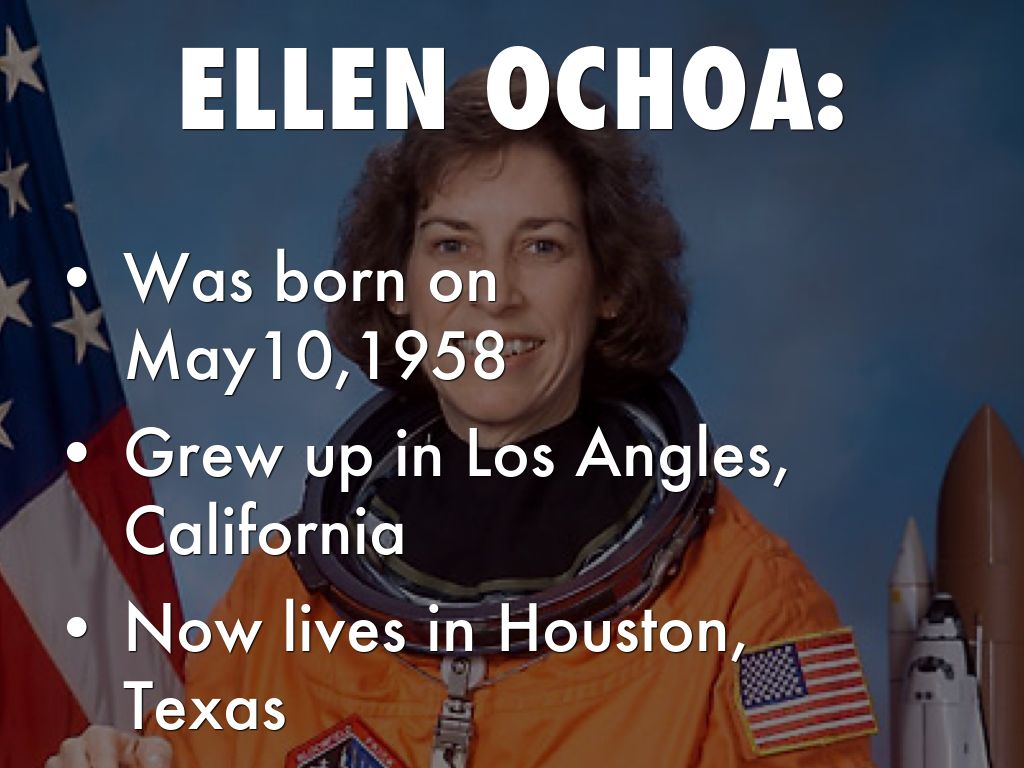 a biography of ellen ochoa Born: october 5, 1958, in los angeles, calif ellen ochoa was the first hispanic-american female astronaut she flew on four space shuttle missions in the meantime, ochoa conducted research in optical information systems she looked for ways to use lasers, holograms, and similar devices to process .