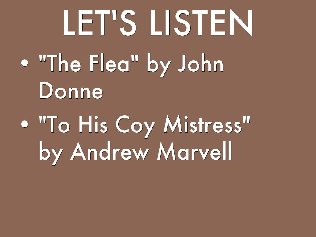 "to his coy mistress and the flea The speakers in ""the flea"" and ""to his coy mistress"" share the same goal: they are trying to persuade a woman to have sex with them both refer to."