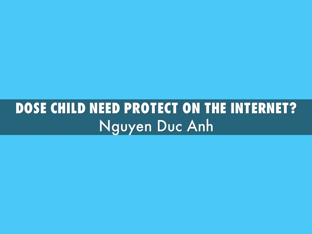 children do not need the internet Keeping your child safe on the internet by children can do homework-related or are dealing with kids who broke the rules you'll just need to guard.