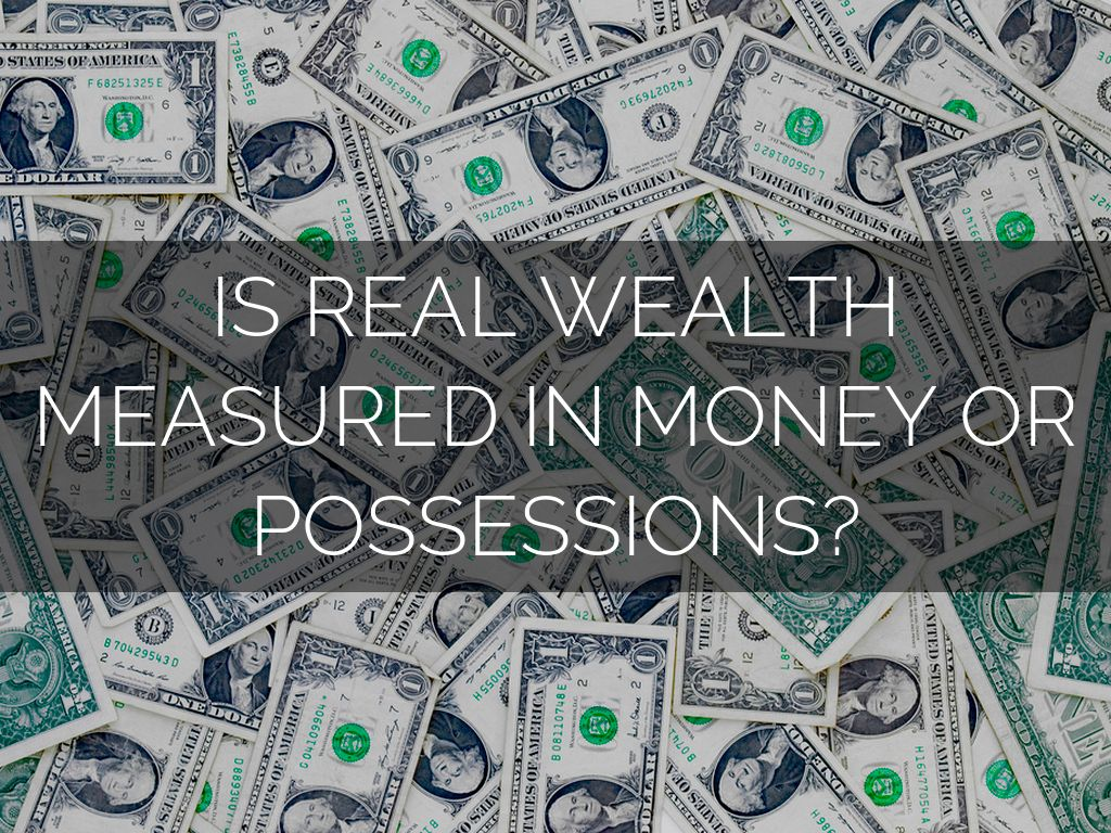 real wealth is never measured in money or possessions Money and wealth are two different concepts money and wealth have similar meanings according to the now, wealth is vaguely defined as a person who has money and possessions for example: the united nations defines it as a monetary measure which includes the sum of natural, human and.