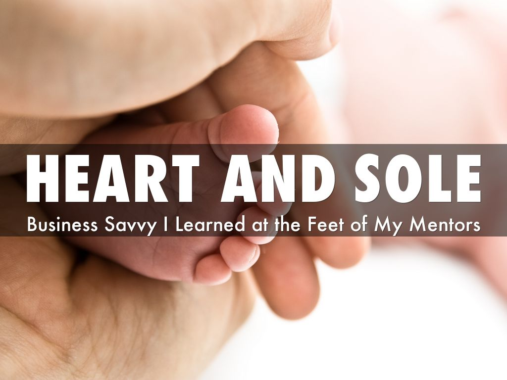 Heart and Sole: Business Savvy I Learned at The Feet of My Mentors