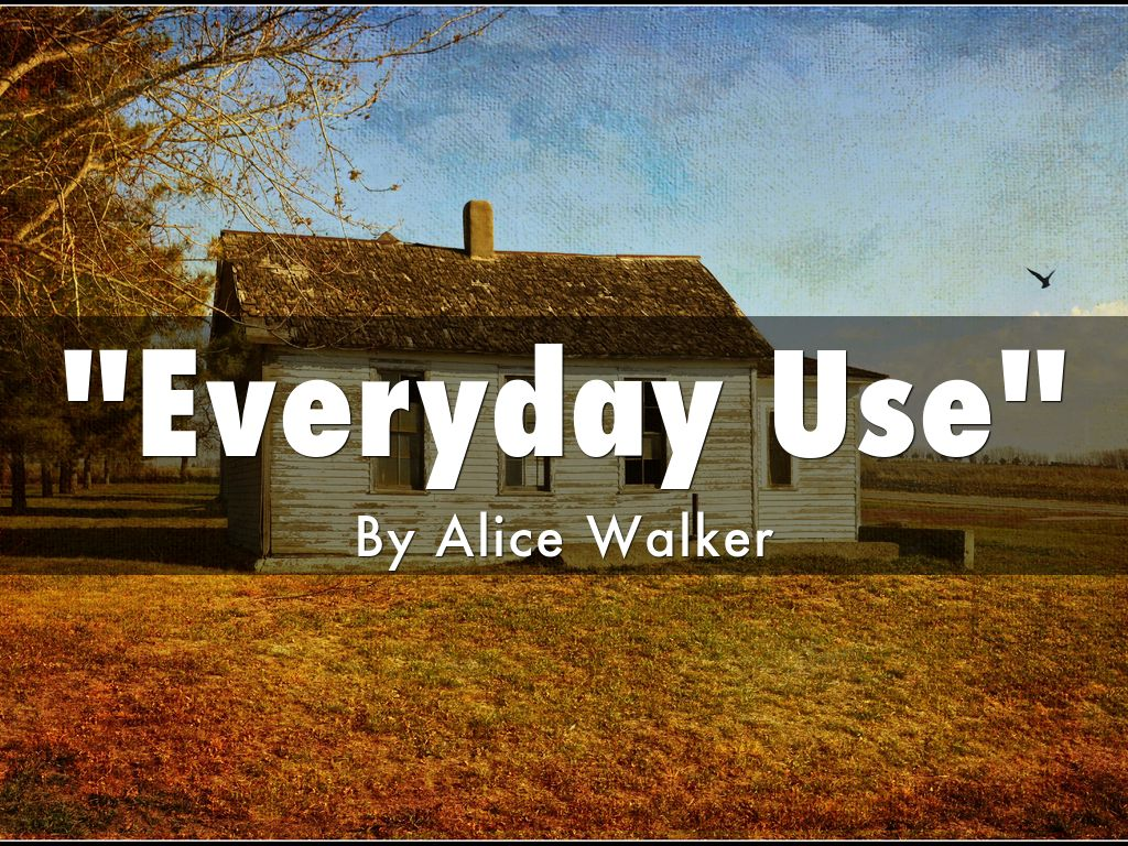 everyday use written by alice walker essay In the essay 'everyday use' and the black power movement by barbara t christian idealism and pragmatism in alice walker's 'everyday use.