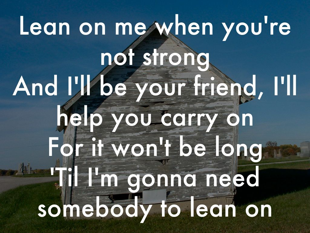 Need somebody to lean on