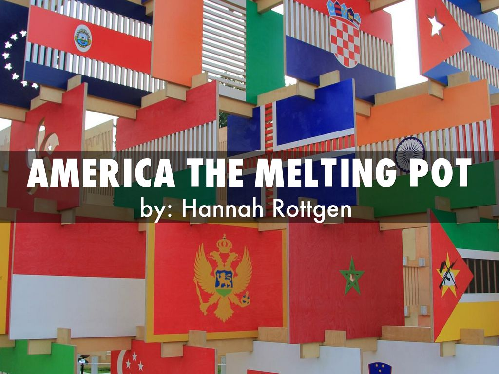 america is a melting pot Like any great nation, america has a number of myths about itself there are myths about the possibility of achievement where anyone can grow up to be p.