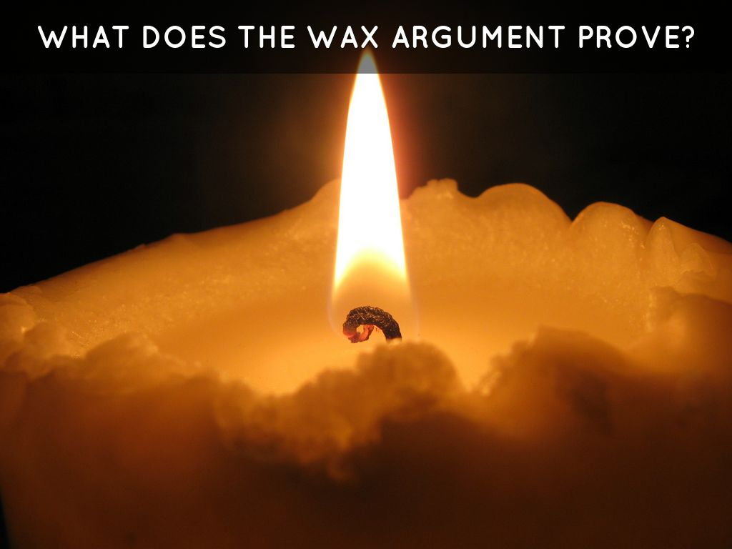 wax argument descartes At this point, descartes for the sake of argument supposes that he is  as an  example, descartes uses a piece of wax that is freshly drawn from.