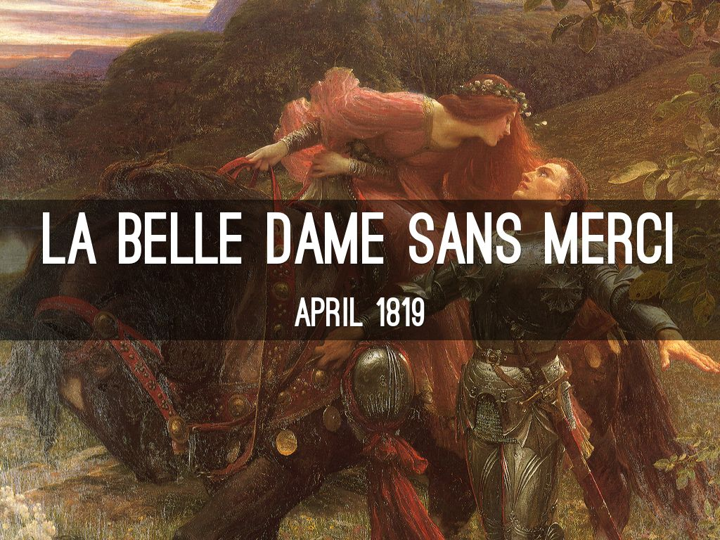 "a romantic poem by john keats in la belle dame sans merci La belle dame sans merci: la belle dame sans merci, poem by john keats, first published in the may 10, 1820, issue of the indicator the poem, whose title means ""the beautiful lady without pity,"" describes the encounter between a knight and a mysterious elfin beauty who ultimately abandons him."