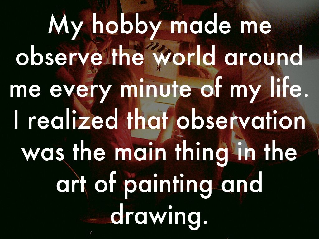 my hobby drawing Drawing used to be a civilized thing to do, like reading and writing it was taught  in elementary schools it was democratic it was a boon to happiness -michael.
