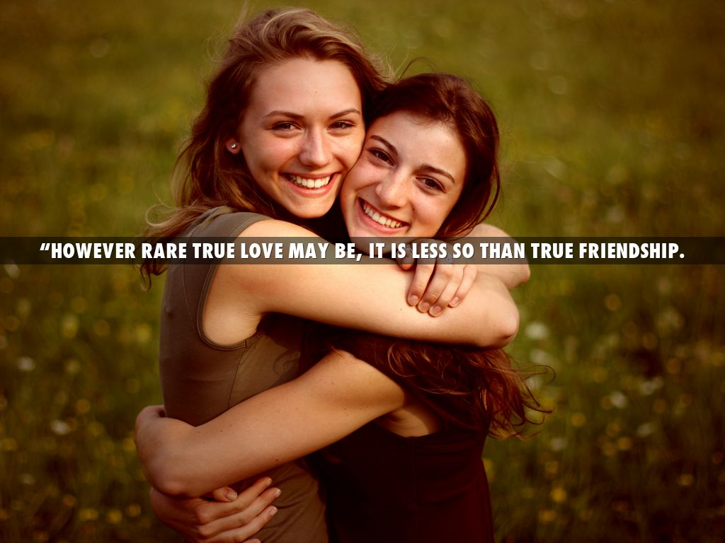 """""""However rare true love may be, it is less so than true friendship."""