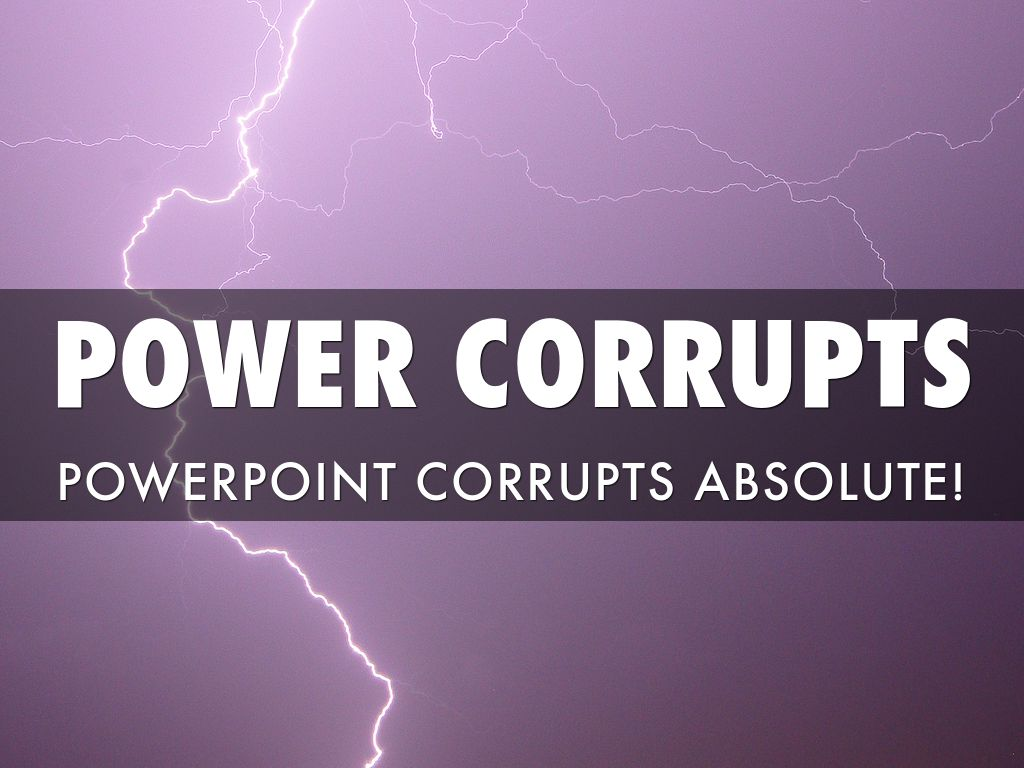 power corrupts Absolute power corrupts absolutely meaning definition: having power corrupts a man, or lessens his morality, and the more power a man has, the more corrupted he will become this idiom means that those in power often do not have the people's best interests in mind.