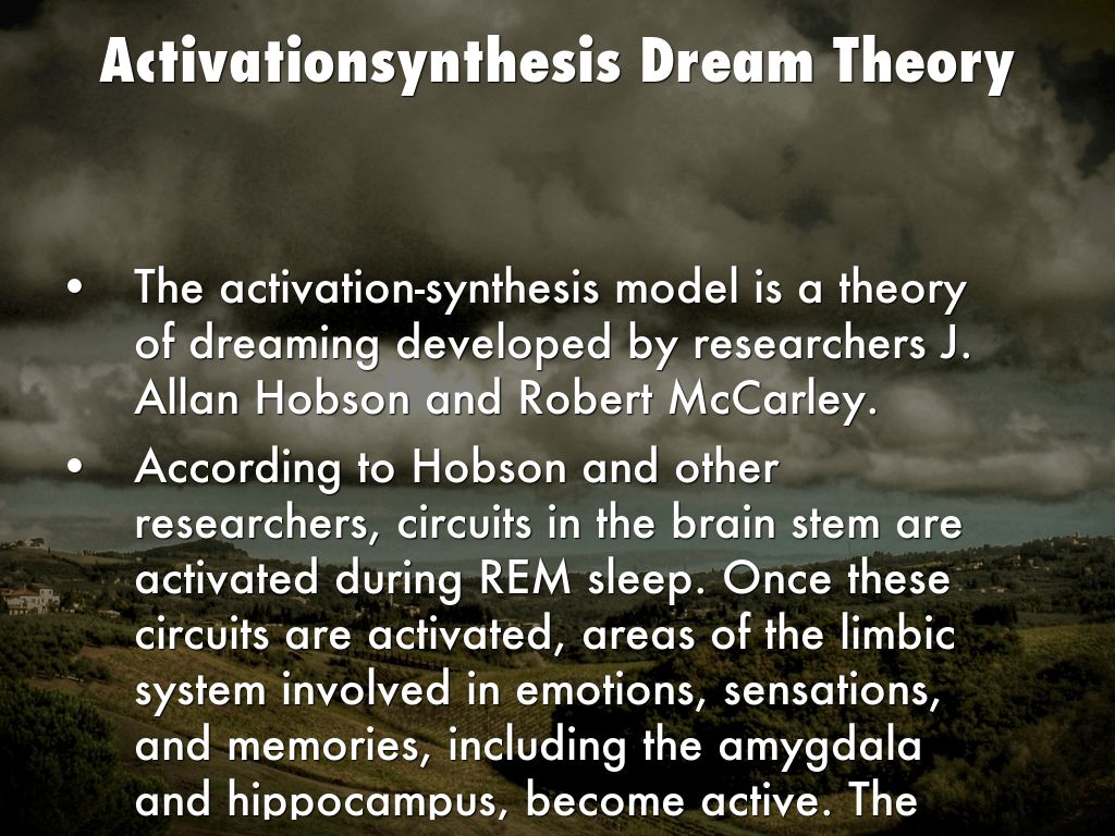 activation-sythesis theory The activation-synthesis theory is a neurobiological explanation of why we dream harvard psychiatrists j allan hobson and robert mccarley first proposed their theory in 1977, suggesting that dreaming results from the brain's attempt to make sense of neural activity that takes place during sleep.