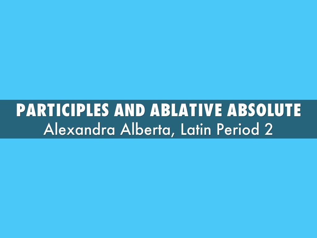 participles and ablative absolute by aalberta