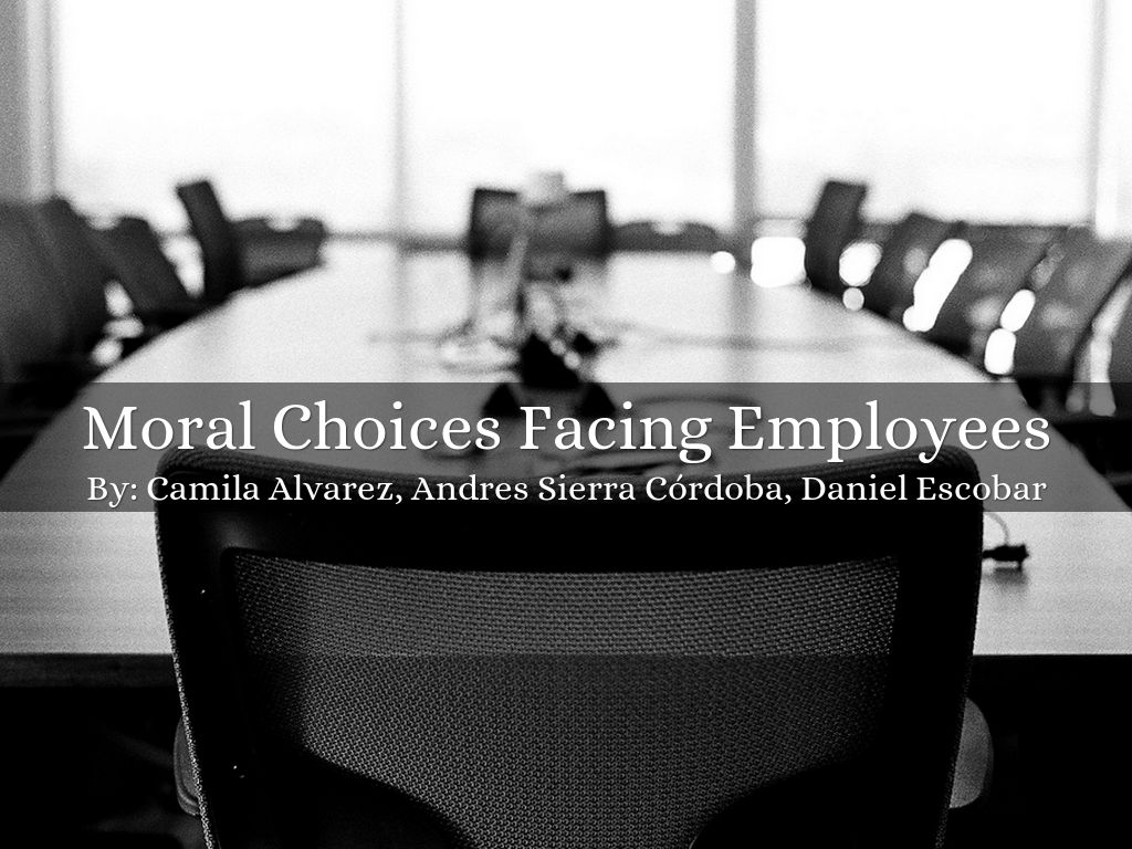 moral choices facing employees Ethical decision making and behavior  this chapter surveys the components of ethical behavior—moral sensitivity,  the first step to making better choices.